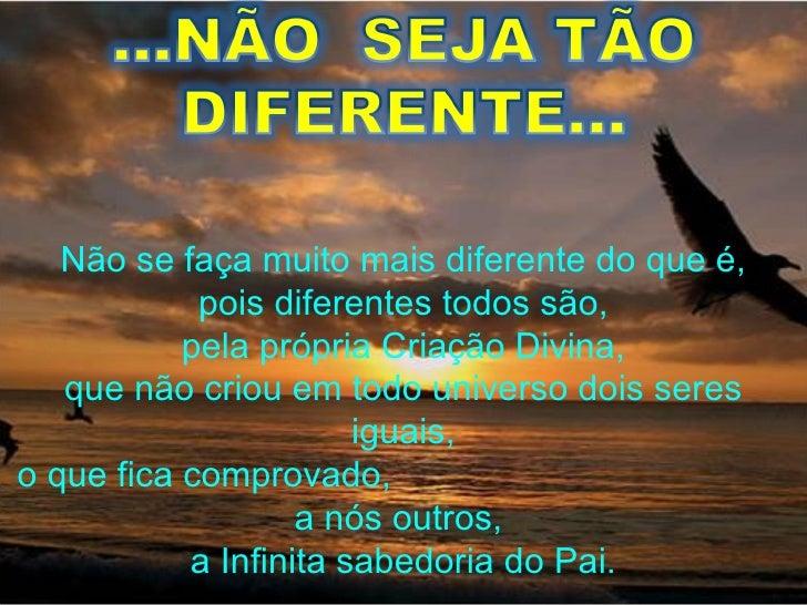 Não se faça muito mais diferente do que é, pois diferentes todos são, pela própria Criação Divina, que não criou em todo u...