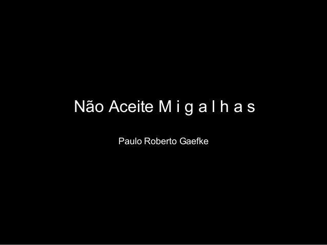 Não Aceite M i g a l h a sPaulo Roberto Gaefke