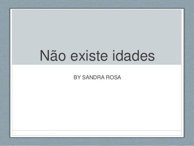 Não existe idades BY SANDRA ROSA
