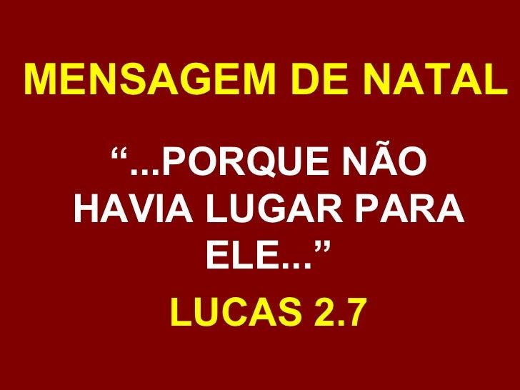 """MENSAGEM DE NATAL """" ...PORQUE NÃO HAVIA LUGAR PARA ELE..."""" LUCAS 2.7"""