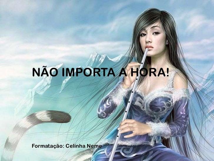 NÃO IMPORTA A HORA!Formatação: Celinha Neme