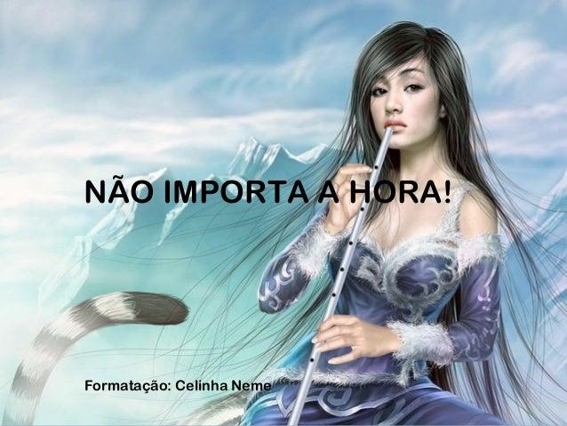 NÃO IMPORTA A HORA! Formatação: Celinha Neme