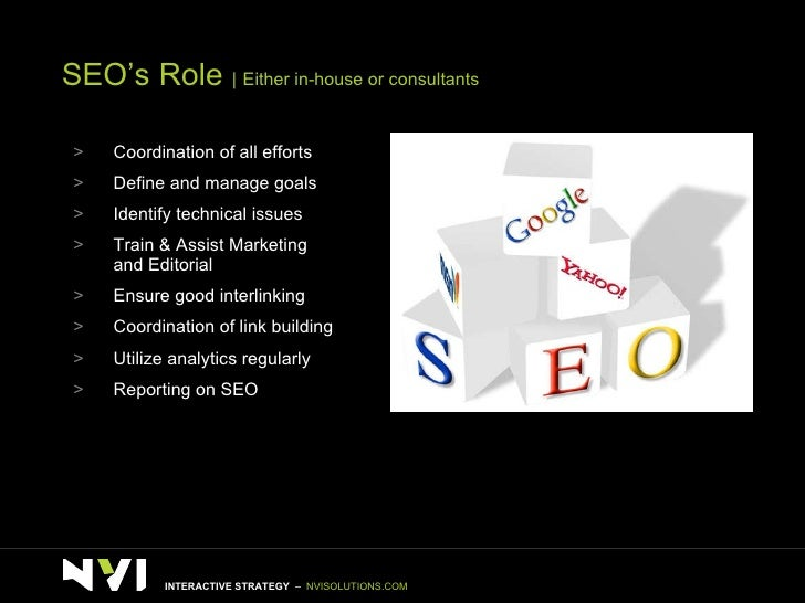 SEO's Role      Either in-house or consultants <ul><li>Coordination of all efforts </li></ul><ul><li>Define and manage goa...