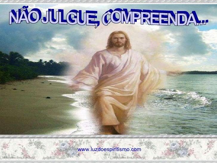 NÃO JULGUE, COMPREENDA... www.luzdoespiritismo.com