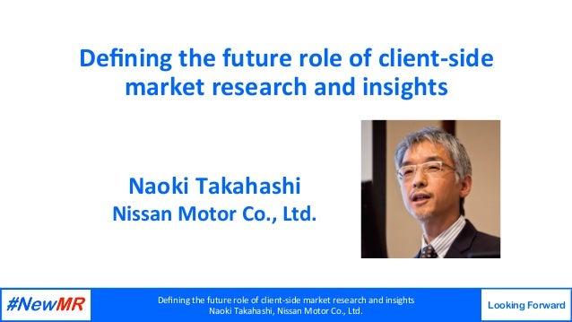 Definingthefutureroleofclient-sidemarketresearchandinsights NaokiTakahashi,NissanMotorCo.,Ltd. Looking Forw...