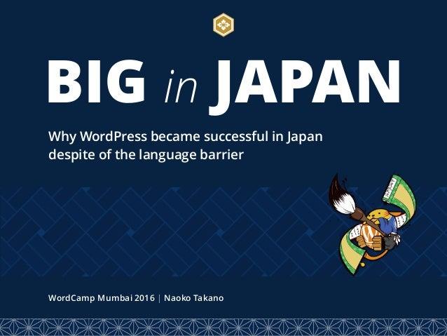BIG in JAPAN Why WordPress became successful in Japan despite of the language barrier WordCamp Mumbai 2016 | Naoko Takano