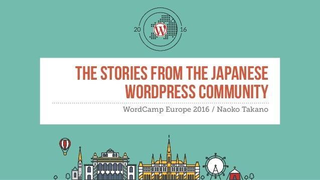 THE STORIES FROM THE JAPANESE WORDPRESS COMMUNITY WordCamp Europe 2016 / Naoko Takano