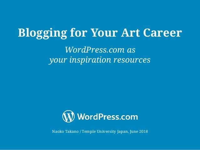 Naoko Takano / Temple University Japan, June 2018 Blogging for Your Art Career WordPress.com as your inspiration resources
