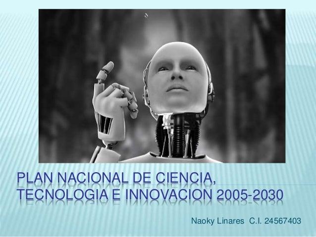 PLAN NACIONAL DE CIENCIA, TECNOLOGIA E INNOVACION 2005-2030 Naoky Linares C.I. 24567403