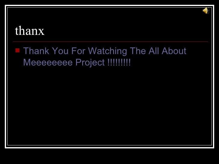 thanx <ul><li>Thank You For Watching The All About Meeeeeeee Project !!!!!!!!! </li></ul>