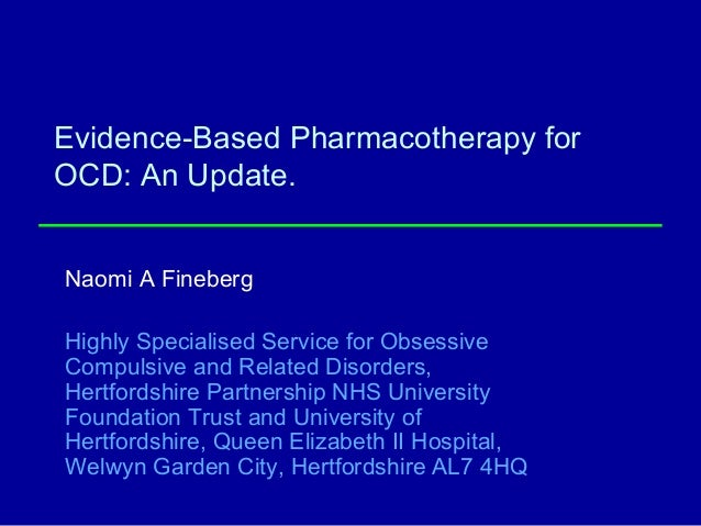 Evidence-Based Pharmacotherapy for OCD: An Update. Naomi A Fineberg Highly Specialised Service for Obsessive Compulsive an...