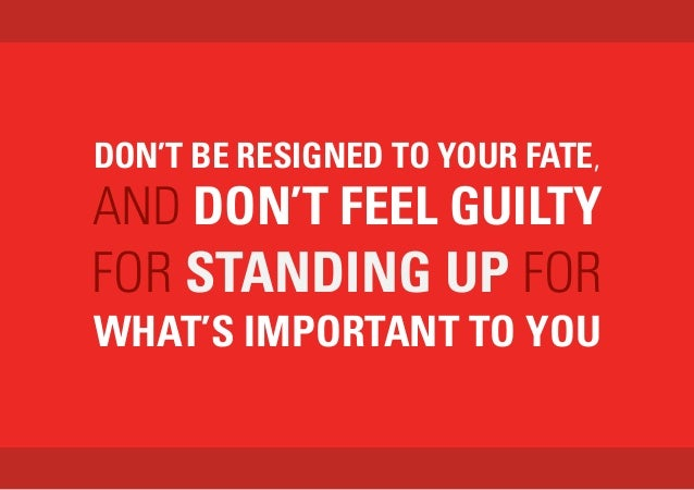 DON'T BE RESIGNED TO YOUR FATE, AND DON'T FEEL GUILTY FOR STANDING UP FOR WHAT'S IMPORTANT TO YOU