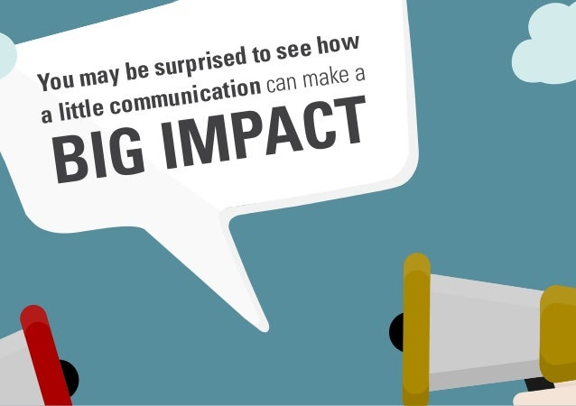 You may be surprised to see how a little communication can make a BIG IMPACT