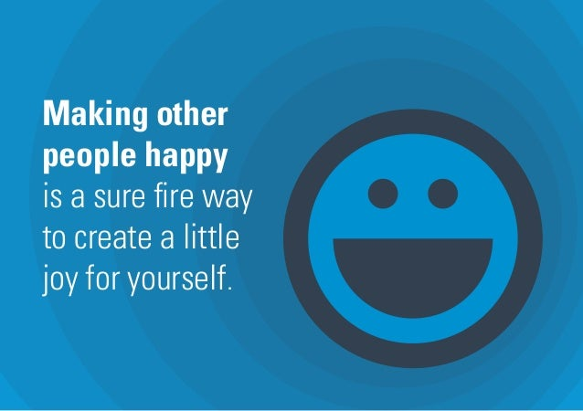 Making other people happy is a sure fire way to create a little joy for yourself.
