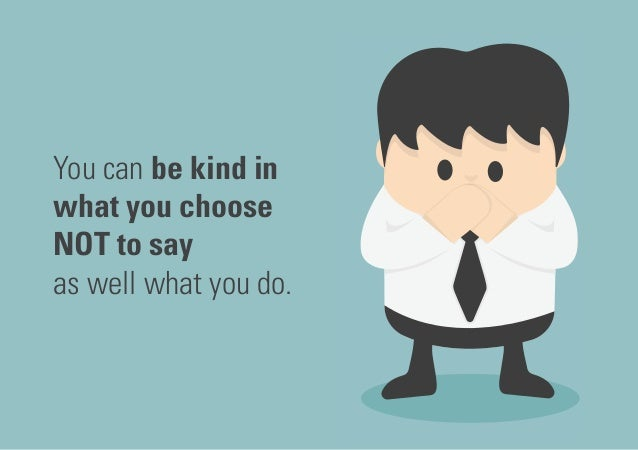 You can be kind in what you choose NOT to say as well what you do.