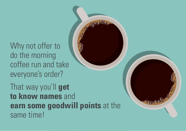 Why not offer to do the morning coffee run and take everyone's order? That way you'll get to know names and earn some good...