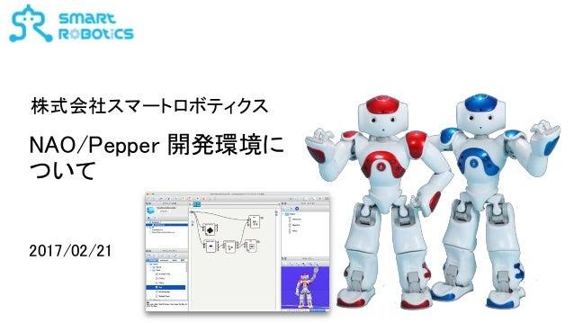 NAO/Pepper 開発環境に ついて 2017/02/21 株式会社スマートロボティクス