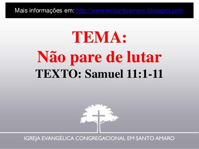 TEMA: Não pare de lutar TEXTO: Samuel 11:1-11 Mais informações em: http://www.iecsantoamaro.blogspot.com