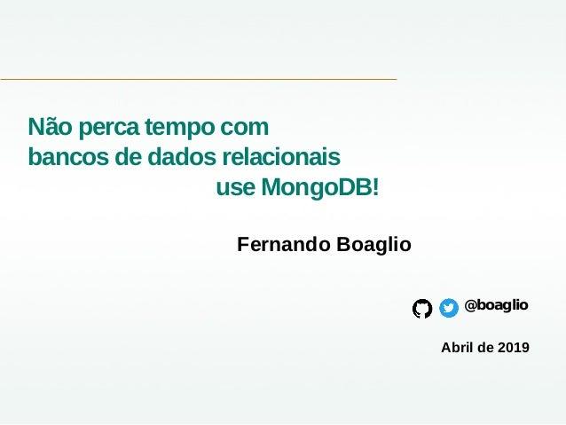 Não perca tempo com bancos de dados relacionais use MongoDB! Fernando Boaglio @boaglio Abril de 2019