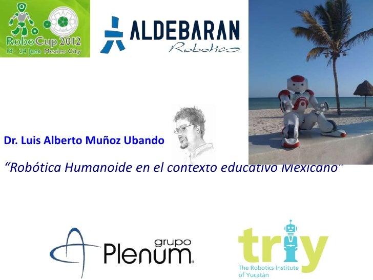 """Dr. Luis Alberto Muñoz Ubando""""Robótica Humanoide en el contexto educativo Mexicano"""""""