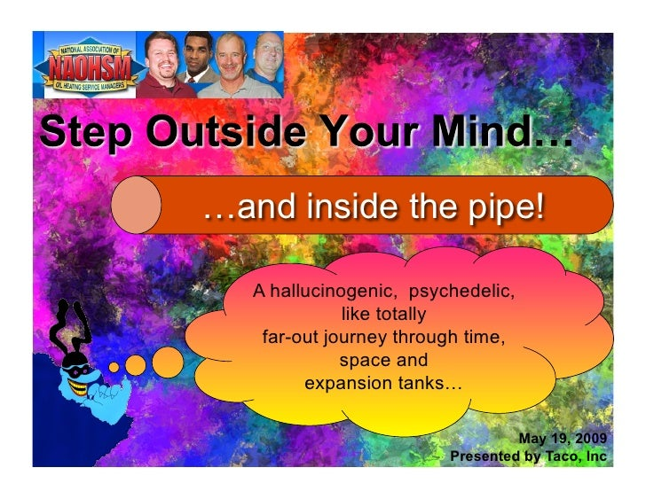 …and inside the pipe!     A hallucinogenic, psychedelic,               like totally     far-out journey through time,     ...