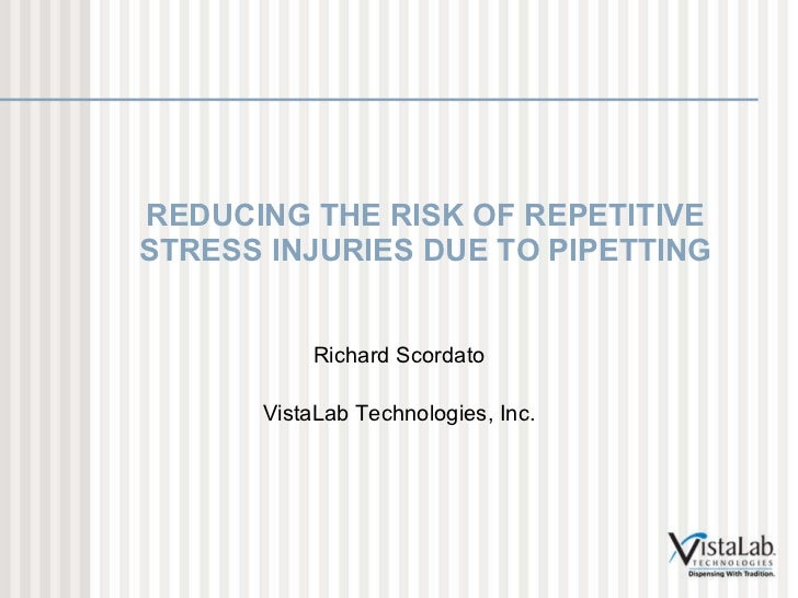 REDUCING THE RISK OF REPETITIVE STRESS INJURIES DUE TO PIPETTING Richard Scordato VistaLab Technologies, Inc.