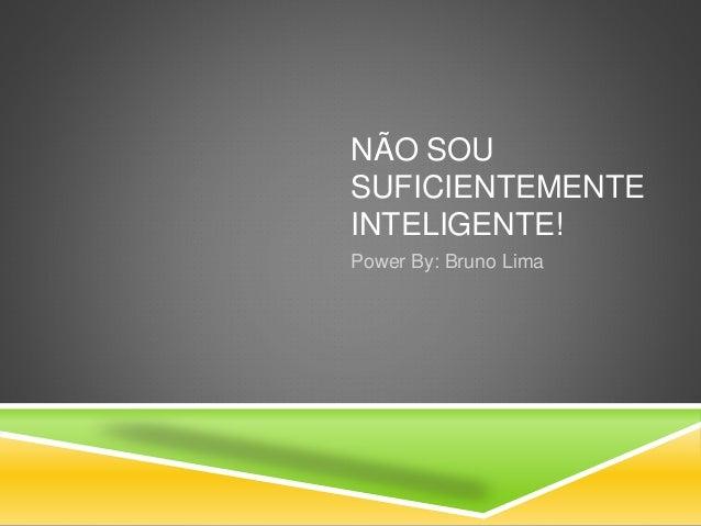 NÃO SOU SUFICIENTEMENTE INTELIGENTE! Power By: Bruno Lima