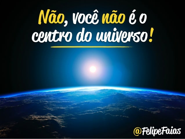 Não, você não é o  centro do universo!  @FelipeFaias