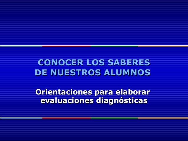 CONOCER LOS SABERESCONOCER LOS SABERES DE NUESTROS ALUMNOSDE NUESTROS ALUMNOS Orientaciones para elaborarOrientaciones par...