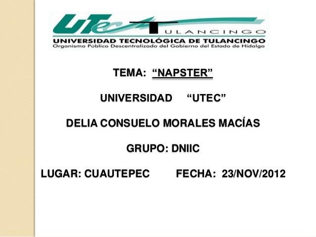 """TEMA: """"NAPSTER""""        UNIVERSIDAD    """"UTEC""""   DELIA CONSUELO MORALES MACÍAS            GRUPO: DNIICLUGAR: CUAUTEPEC      ..."""