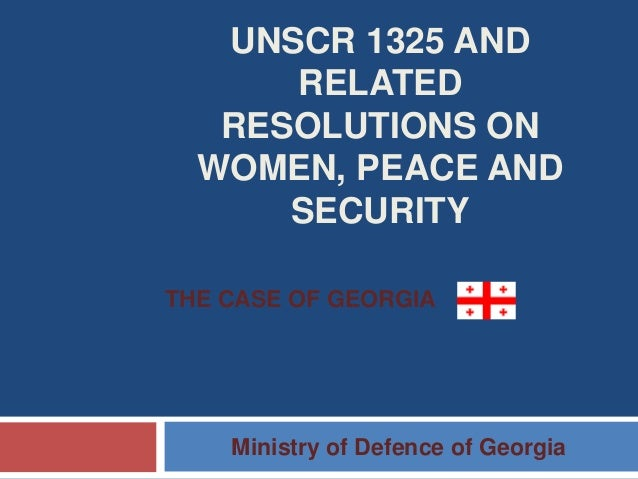 UNSCR 1325 AND RELATED RESOLUTIONS ON WOMEN, PEACE AND SECURITY Ministry of Defence of Georgia THE CASE OF GEORGIA