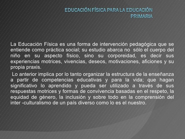 La Educación Física es una forma de intervención pedagógica que se entiende como práctica social; su estudio abarca no  só...