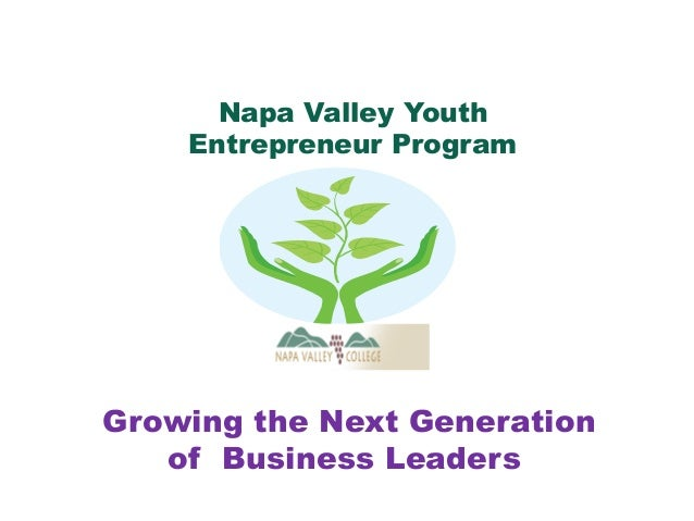 Growing the Next Generation of Business Leaders Napa Valley Youth Entrepreneur Program