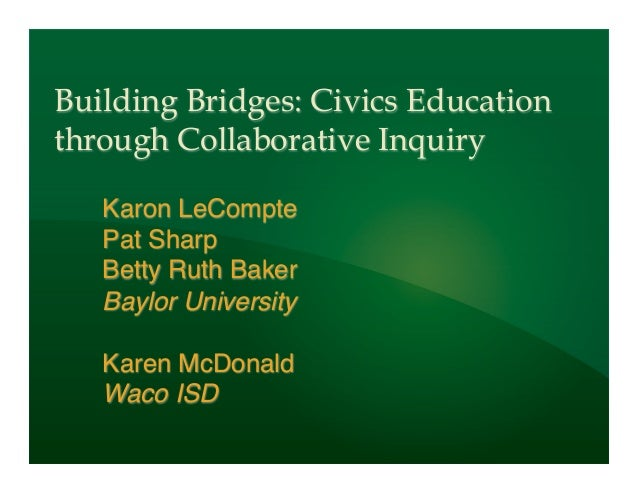 Building Bridges: Civics Educationthrough Collaborative Inquiry   Karon LeCompte!   Pat Sharp!   Betty Ruth Baker!   Baylo...