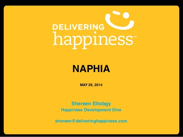 NAPHIA! ! MAY 29, 2014! ! ! Shereen Eltobgy! Happiness Development Diva! ! shereen@deliveringhappiness.com!