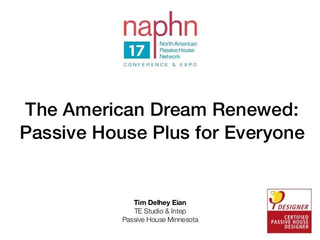 The American Dream Renewed: Passive House Plus for Everyone Tim Delhey Eian TE Studio & Intep Passive House Minnesota