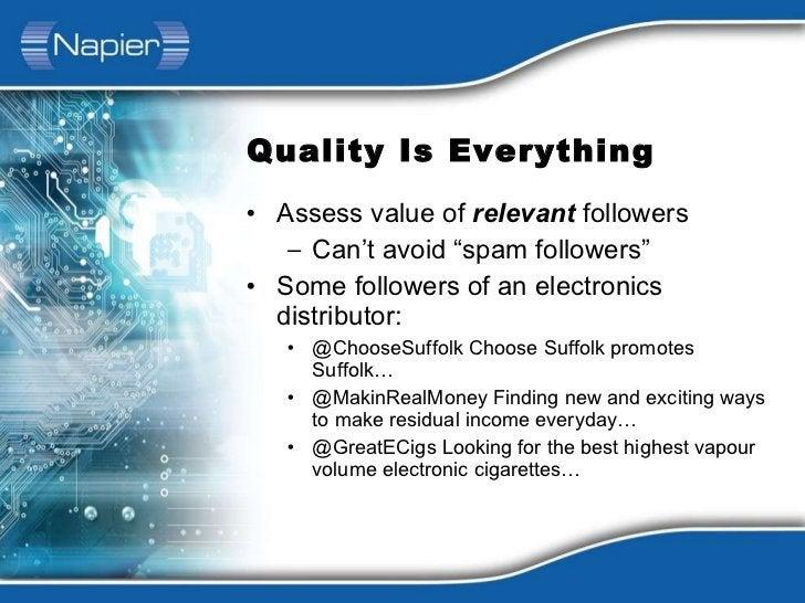 "Quality Is Everything <ul><li>Assess value of  relevant  followers </li></ul><ul><ul><li>Can't avoid ""spam followers"" </li..."