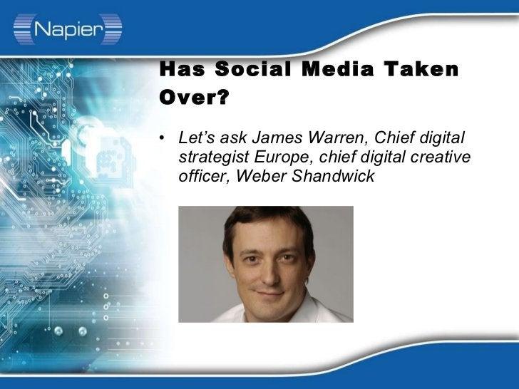 Has Social Media Taken Over? <ul><li>Let's ask James Warren, Chief digital strategist Europe, chief digital creative offic...