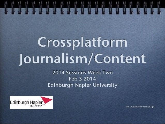 Crossplatform Journalism/Content 2014 Sessions Week Two Feb 3 2014 Edinburgh Napier University  @mainjournalism @craigmcgi...