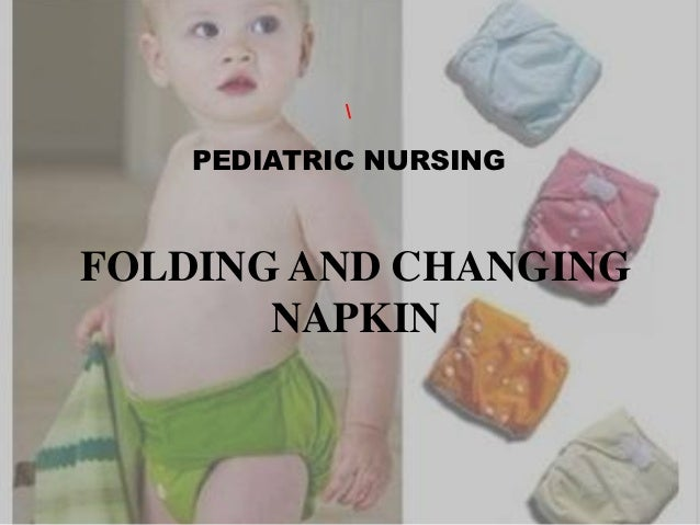 PEDIATRIC NURSINGFOLDING AND CHANGING       NAPKIN