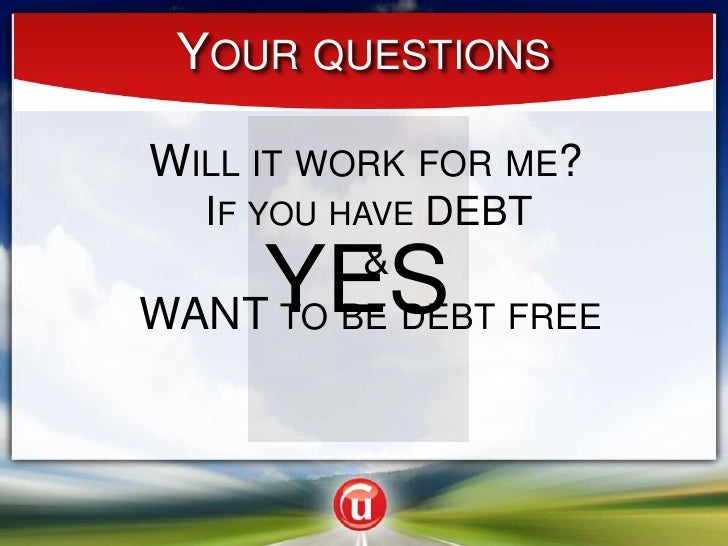 Your questions<br />Will it work for me?<br /> If you have DEBT  & <br />YES<br />WANT to be debt free<br />