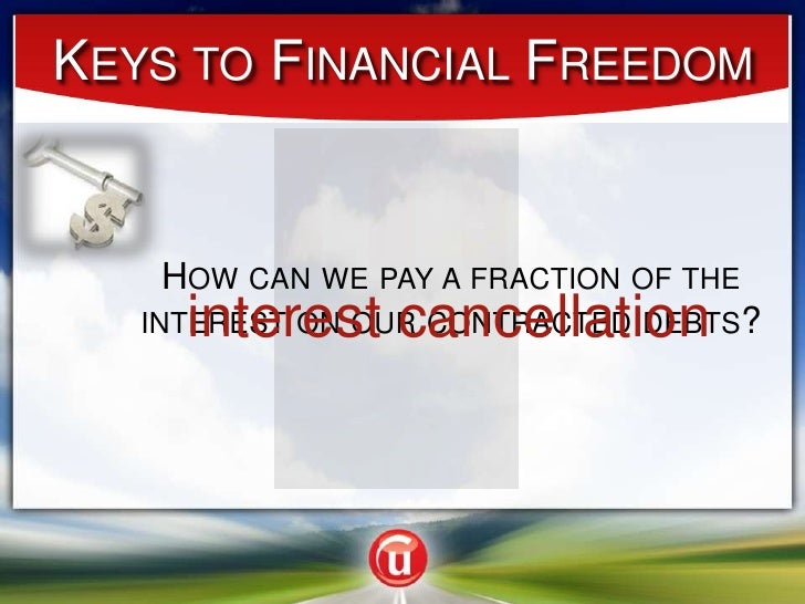 Keys to Financial Freedom<br />How can we pay a fraction of the interest on our contracted debts? <br />interest cancellat...