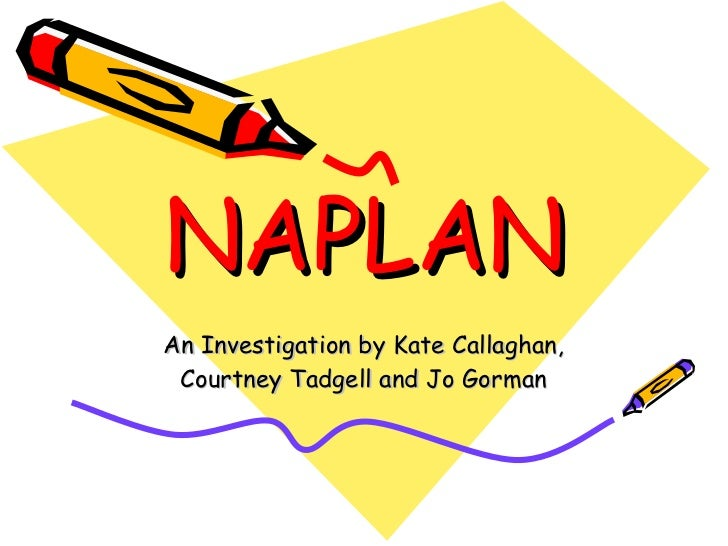 NAPLAN An Investigation by Kate Callaghan, Courtney Tadgell and Jo Gorman