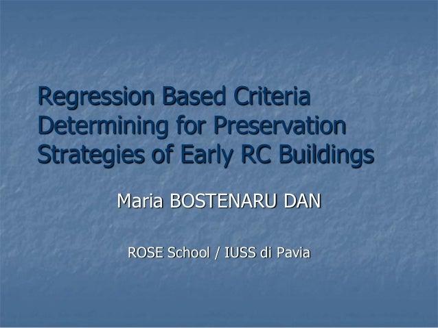 Regression Based Criteria Determining for Preservation Strategies of Early RC Buildings Maria BOSTENARU DAN ROSE School / ...