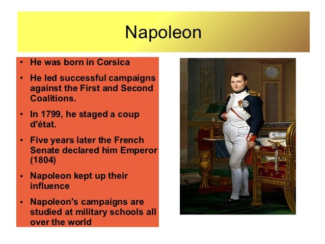 Napoleon●   He was born in Corsica●   He led successful campaigns    against the First and Second    Coalitions.●   In 179...