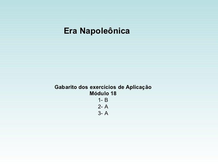 Era Napoleônica  Gabarito dos exercícios de Aplicação Módulo 18 1- B 2- A 3- A