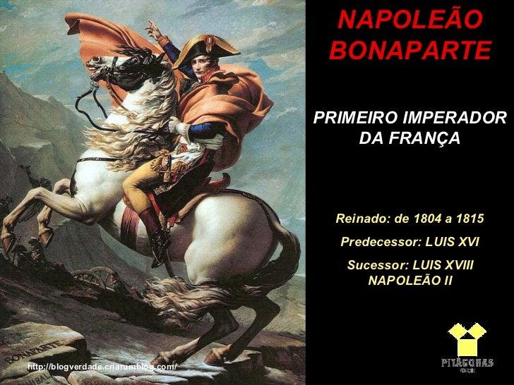 NAPOLEÃO BONAPARTE PRIMEIRO IMPERADOR DA FRANÇA Reinado: de 1804 a 1815 Predecessor: LUIS XVI Sucessor: LUIS XVIII NAPOLEÃ...