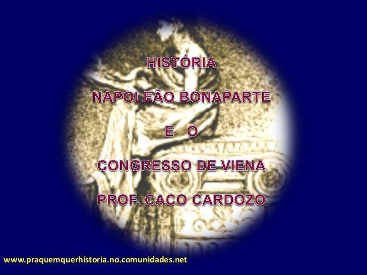 HISTÓRIA<br />NAPOLEÃO BONAPARTE <br />E   O<br />CONGRESSO DE VIENA<br />PROF. CACO CARDOZO<br />www.praquemquerhistoria....