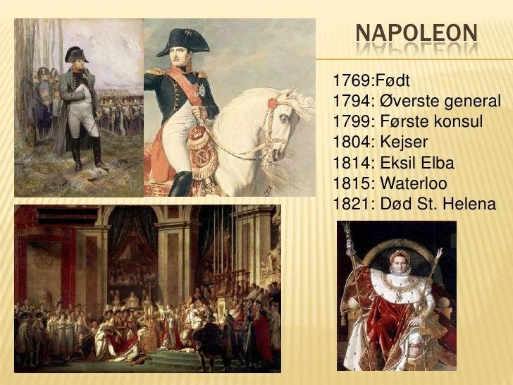 Napoleon<br />1769:Født<br />1794: Øverste general<br />1799: Første konsul<br />1804: Kejser<br />1814: Eksil Elba<br />1...