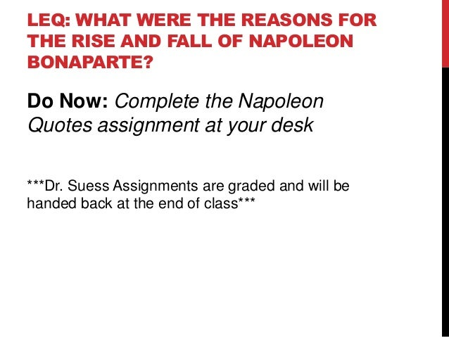 LEQ: WHAT WERE THE REASONS FORTHE RISE AND FALL OF NAPOLEONBONAPARTE?Do Now: Complete the NapoleonQuotes assignment at you...